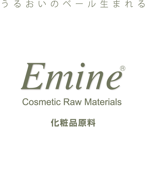 うるおいのベール生まれる Emine® Cosmetic Raw Materials 化粧品原料